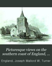 Picturesque views on the southern coast of England, from drawings made principally by J. M. W. Turner, and engraved by W. B. Cooke and other engravers