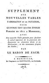 Supplement aux Nouvelles tables d'aberration et de nutation, pour quatorze cent quatre étoiles: publiées en 1812 a Marseille, avec une nouvelle table générale pour faciliter le calcul rigoureux de la précession des équinoxes en ascension droite et en déclinaison, et des mouvements propres des étoiles