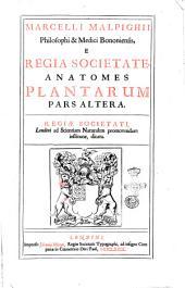 Marcelli Malpighii ... Anatomes plantarum pars altera. Regiae Societati, Londini ad scientiam naturalem promovendam institutae, dicata