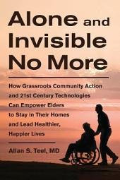 Alone and Invisible No More: How Grassroots Community Action and 21st Century Technologies Can Empower Elders to Stay in Their Homes and Lead Healthier, Happier Lives