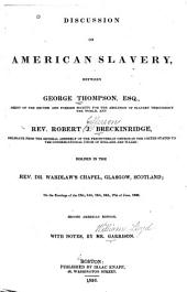 Discussion on American Slavery: Between George Thompson, Esq. ... and Rev. Robert J. Breckinridge ... Holden in the Rev. Dr. Wardlaw's Chapel, Glasgow, Scotland, on the Evenings of the 13th, 14th, 15th, 16th, 17th of June, 1836, with an Appendix