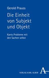 Die Einheit von Subjekt und Objekt: Kants Probleme mit den Sachen selbst