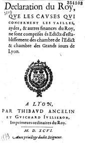Declaration du Roy, que les causes qui concernent les tailles, aydes, & autres finances du Roy, ne sont comprises és Edicts d'establissement des chambres de l'Edict & chambre des Grands iours de Lyon (Paris, 6 juin 1596, signé De Baigneaux)
