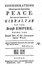 Considerations Offered Upon the Approaching Peace: And Upon the Importance of Gibraltar to the British Empire, Being the Second Part of The Independent Whig