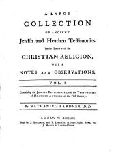 A Large Collection of Ancient Jewish and Heathen Testimonies to the Truth of the Christian Religion: With Notes and Observations. 1. Containing the Jewish Testimonies, and the Testimonies of Heathen Authors of the 1. Century. - 1764. - XII, 384 S.