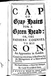 A Cap of Gray Hairs for a Green Head: or, the Father's Counsel to his Son ... Fourth edition, a third part enlarged