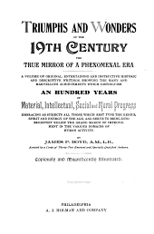Triumphs and Wonders of the 19th Century: A Volume of Original, Historic and Descriptive Writings Showing the Many and Marvellous Achievements which Distinguish an Hundred Years of Material, Intellectual, Social and Moral Progress
