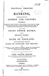 A Practical Treatise on Banking: Containing an Account of the London and Country Banks, Exhibiting Their System of Book-keeping, the Terms in which They Transact Business, Their Customs in Regard to the Bills of Exchange, and Their Method of Making Calculations : Also a View of Joint Stock Banks, and the Branch Banks of the Bank of England, Likewise Ample Information Respecting the Banks of Scotland and Ireland : with a Summary of the Evidence Delivered Before the Parliamentary Committees, Relative to the Suppression of Notes Under Five Pounds in Those Countries