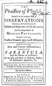 The Practice of Physick: Reduc'd to the Ancient Way of Observations Containing a Just Parallel Between the Wisdom and Experience of the Ancients, and the Hypothesis's of Modern Physicians ... Together with Several New and Curious Dissertations; Particularly of the Tarantula ... of the Use and Abuse of Blistering Plasters: of Epidemical Apoplexies, &c. Written in Latin ...
