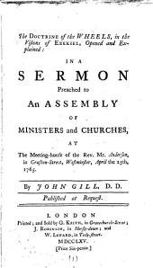 The Doctrine of the Wheels, in the Visions of Ezekiel, Opened and Explained: in a Sermon Preached to an Assembly of Ministers and Churches, at the Meeting-house of the Rev. Mr. Anderson, ... April the 25th, 1765. By John Gill, ...