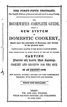 The Housewife s Complete Guide  Being a New System of Domestic Cookery  Based Upon the Principles of Economy  and Written in the Plainest Style PDF