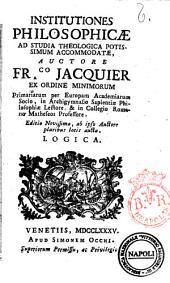Institutiones philosophicæ ad studia theologica potissimum accommodatæ, auctore ... Fr.co Jacquier ..: Logica, Volume 1