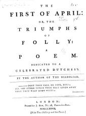 The First of April: Or, The Triumphs of Folly: a Poem. Dedicated to a Celebrated Dutchess