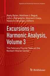 Excursions in Harmonic Analysis, Volume 3: The February Fourier Talks at the Norbert Wiener Center