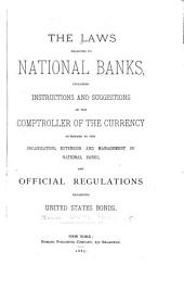 The Laws Relating to National Banks, Including Instructions and Suggestions of the Comptroller of the Currency in Regard to the Organization, Extension and Management of National Banks, and Official Regulations Regarding United States Bonds