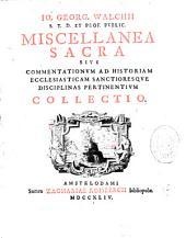 Io. Georg. Walchii... Miscellanea sacra, sive commentationum historiam ecclesiasticam sanctioresque disciplinas pertinentium collectio