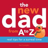 The New Dad from A to Z: Real Tips for a Surreal Time