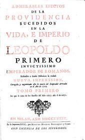 ADMIRABLES EFECTOS DE LA PROVIDENCIA SUCEDIDOS EN LA VIDA, E IMPERIO DE LEOPOLDO PRIMERO INVICTISSIMO EMPERADOR DE ROMANOS: Reduzelos a Anales Historicos la verdad. NUEVA IMPRESSION, Corregida, y augmentada asta la muerte del Emperador arrivada en el Año de 1705. En que se trata de los sucessos del Año 1657. asta el de 1671. TOMO PRIMERO, Volumen 1