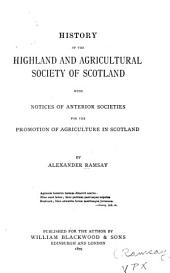 History of the Highland and Agricultural Society of Scotland: With Notices of Anterior Societies for the Promotion of Agriculture in Scotland