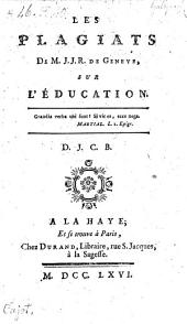 Les plagiats de J. J. R. (Rousseau) de Geneve sur l'education