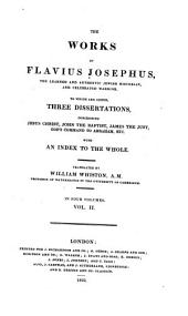 The Works of Josephus ...: To which are Added, Three Dissertations, Concerning Jesus Christ, John the Baptist, James the Just, God's Command to Abraham, Etc. with an Index to the Whold, Volume 2
