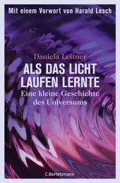 Als das Licht laufen lernte: Eine kleine Geschichte des Universums - Mit einem Vorwort von Harald Lesch