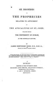 Six Discourses on the Prophesies Relating to Antichrist in the Apocalypse of St. John: Preached Before the University of Dublin, at the Donnellan Lecture