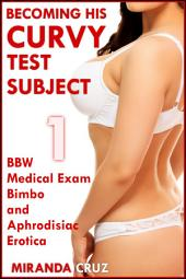 Becoming His Curvy Test Subject 1 (BBW Medical Exam Bimbo and Aphrodisiac Erotica)
