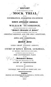 """A Report of the Proceedings in the Mock Trial of an Information, Exhibited Ex-officio by the King's Attorney General Against William Tunbridge: For Publication of a Book Called """"Palmer's Principles of Nature"""", as an Alleged Blasphemous Libel Upon the Christian Religion, and the Holy Scriptures of the Jews and Christians : Before a Packed Jury and Lord Chief Justice Abbott, in the Court of King's Bench, Guildhall, on Monday, the 20th of January"""