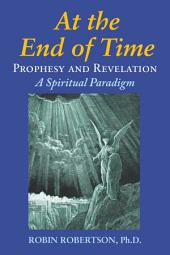 At the End of Time: Prophecy and Revelation: A Spiritual Paradigm