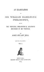 An Examination of Sir William Hamilton's Philosophy: And of the Principal Philosophical Questions Discussed in His Writings, Volume 1