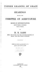 Uniform Grading of Grain: Hearings Before the Committee on Agriculture, House of Representatives, Sixty-third Congress, Second Session on H.R. 14493. A Bill Providing for the Uniform Grading on Grain, and for Other Purposes. April 27, 28, 29, and 30, May 1, 2, 7, and 11, and June 1, 1914