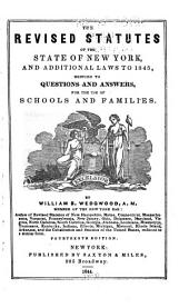 The Revised Statutes of the State of New York, and Additional Laws to 1845, Reduced to Questions and Answers, for the Use of Schools and Families
