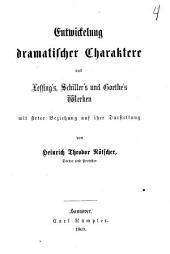 Entwickelung dramatischer Charaktere aus Lessing's, Schiller's und Goethe's Werken mit steter Beziehung auf ihre Darstellung