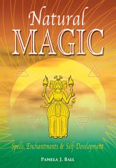 Natural Magic: Spells, Enchantments & Self-Development: Spells, Enchantments & Self-Development