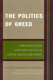 The Politics of Greed: How Privatization Structured Politics in Central and Eastern Europe
