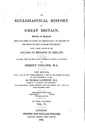 An Ecclesiastical History of Great Britain: Chiefly of England: from the First Planting of Christianity, to the End of the Reign of King Charles the Second ; with a Brief Account of the Affairs of Religion in Ireland Collected from the Best Ancient Historians, Councils, and Records, Volume 6