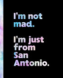 I'm Not Mad. I'm Just from San Antonio.