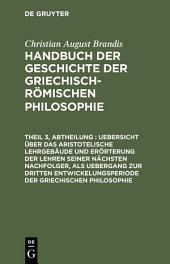 Uebersicht über das Aristotelische Lehrgebäude und Erörterung der Lehren seiner nächsten Nachfolger, als Uebergang zur dritten Entwickelungsperiode der Griechischen Philosophie