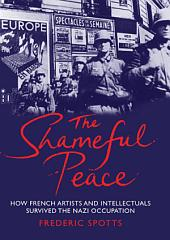 The Shameful Peace: How French Artists & Intellectuals Survived the Nazi Occupation