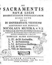 De sacramentis novae legis dissertationum theologicarum libri octo quos in Universitate Viennensi auditoribus suis exposuit Nicolaus Muszka .e S. J. ... Tomulus primus [-alter]: Tomulus alter continens L. 4. de SS. Eucharistia. L. 5. de Poenitentia. L. 6. de l'Extrema Unctione. L. 7. de ordine. L. 8. de Matrimonio, Volume 2