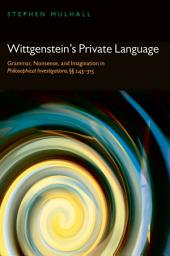 Wittgenstein's Private Language: Grammar, Nonsense, and Imagination in Philosophical Investigations, §§ 243-315