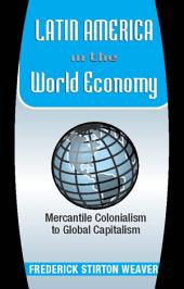 Latin America In The World Economy: Mercantile Colonialism To Global Capitalism