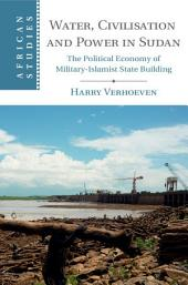 Water, Civilisation and Power in Sudan: The Political Economy of Military-Islamist State Building