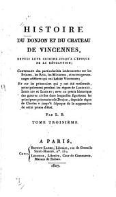 Histoire du donjon et du château de Vincennes, depuis leur origine jusqu'à l'époque de la Révolution: contenant des particularités intéressantes sur les princes, les rois, les ministres et autres personnages célèbres qui ont habité Vincennes ...