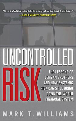 Uncontrolled Risk  Lessons of Lehman Brothers and How Systemic Risk Can Still Bring Down the World Financial System