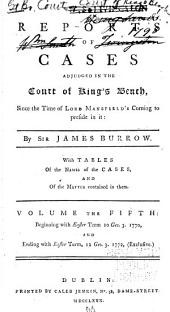 Reports of cases adjudged in the Court of King's Bench, since the death of Lord Raymond: in four parts, distributed according to the times of his four successors, Lord Hardwicke, Sir William Lee, Sir Dudley Ryder, and Lord Mansfield, Volume 5
