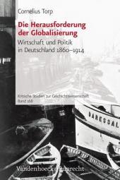 Die Herausforderung der Globalisierung: Wirtschaft und Politik in Deutschland 1860-1914