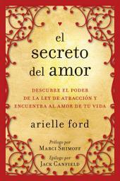 El Secreto del amor: Descubre el poder de la ley de atracción y encuentra al amor de tu vida