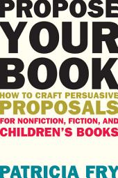 Propose Your Book: How to Craft Persuasive Proposals for Nonfiction, Fiction, and Children s Books